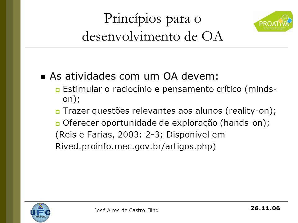 José Aires de Castro Filho 26.11.06 Princípios para o desenvolvimento de OA As atividades com um OA devem: Estimular o raciocínio e pensamento crítico