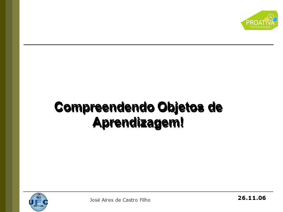 José Aires de Castro Filho 26.11.06 Compreendendo Objetos de Aprendizagem!