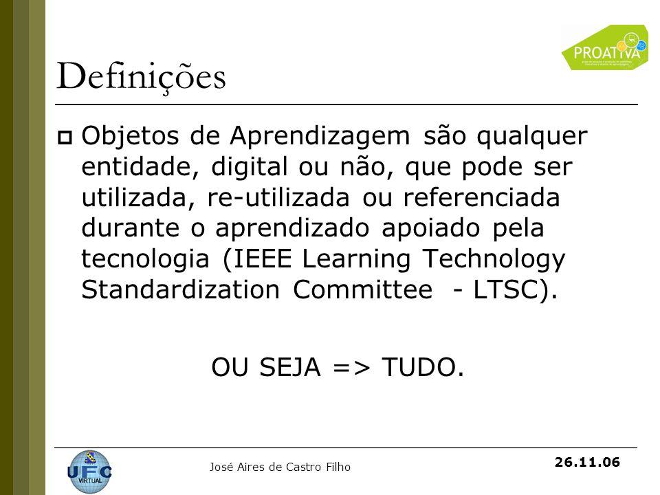 José Aires de Castro Filho 26.11.06 Definições Objetos de Aprendizagem são qualquer entidade, digital ou não, que pode ser utilizada, re-utilizada ou