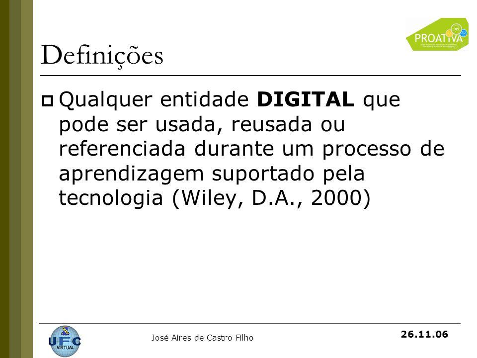 José Aires de Castro Filho 26.11.06 Definições Qualquer entidade DIGITAL que pode ser usada, reusada ou referenciada durante um processo de aprendizag