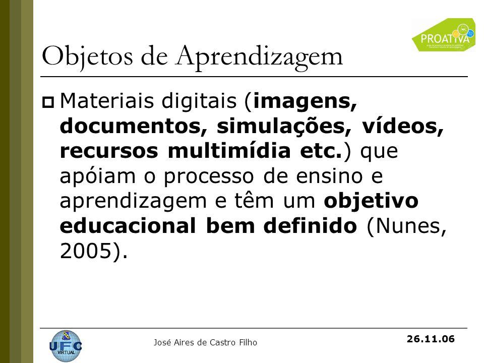 José Aires de Castro Filho 26.11.06 Objetos de Aprendizagem Materiais digitais (imagens, documentos, simulações, vídeos, recursos multimídia etc.) que