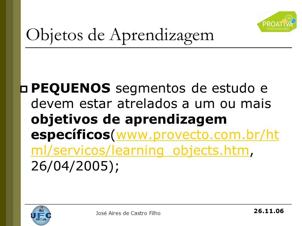 José Aires de Castro Filho 26.11.06 Objetos de Aprendizagem PEQUENOS segmentos de estudo e devem estar atrelados a um ou mais objetivos de aprendizage