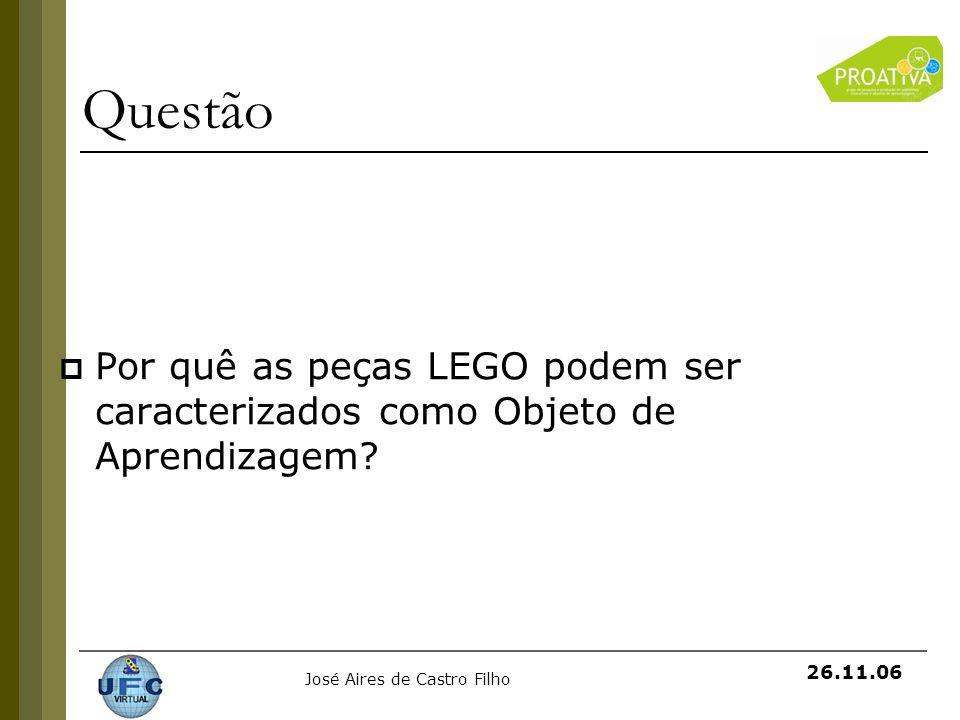 José Aires de Castro Filho 26.11.06 Questão Por quê as peças LEGO podem ser caracterizados como Objeto de Aprendizagem?
