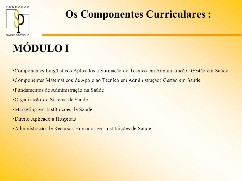 Os Componentes Curriculares : MÓDULO I Componentes Lingüísticos Aplicados a Formação do Técnico em Administração: Gestão em Saúde Componentes Matemáti