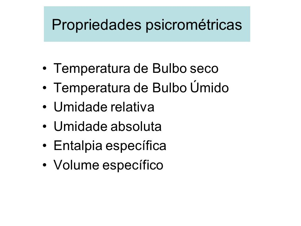 Propriedades psicrométricas Temperatura de Bulbo seco Temperatura de Bulbo Úmido Umidade relativa Umidade absoluta Entalpia específica Volume específi