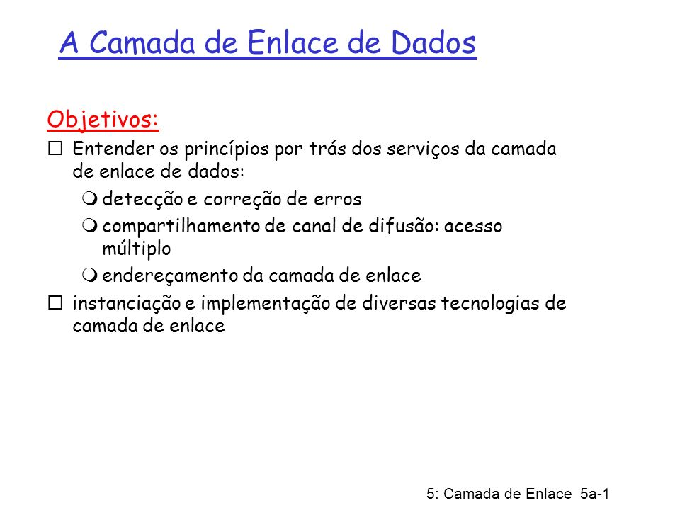 5: Camada de Enlace 5a-1 A Camada de Enlace de Dados Objetivos: Entender os princípios por trás dos serviços da camada de enlace de dados: detecção e