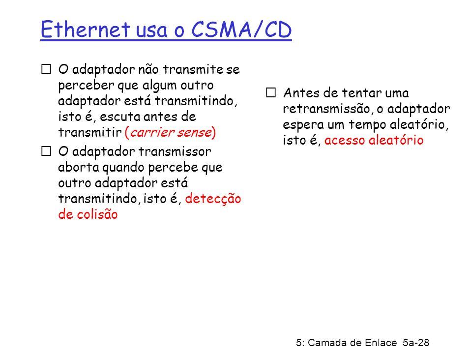 5: Camada de Enlace 5a-28 Ethernet usa o CSMA/CD O adaptador não transmite se perceber que algum outro adaptador está transmitindo, isto é, escuta ant