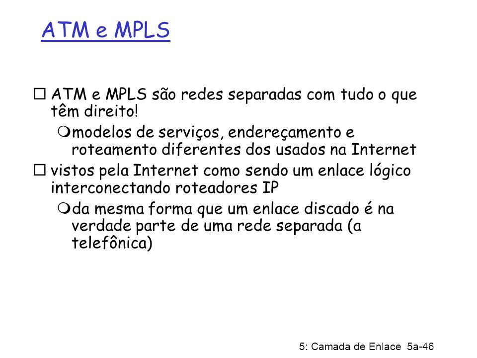 5: Camada de Enlace 5a-46 ATM e MPLS ATM e MPLS são redes separadas com tudo o que têm direito! modelos de serviços, endereçamento e roteamento difere