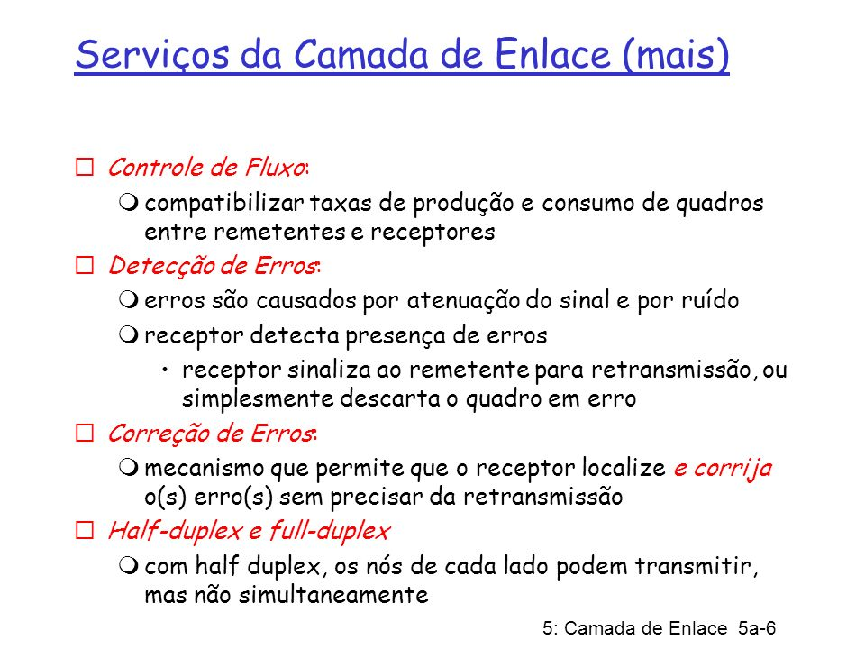 5: Camada de Enlace 5a-17 Endereços LAN e ARP Cada adaptador na LAN possui um endereço LAN único Endereço de Difusão = FF-FF-FF-FF-FF-FF = adaptador 1A-2F-BB-76-09-AD 58-23-D7-FA-20-B0 0C-C4-11-6F-E3-98 71-65-F7-2B-08-53 LAN (cabeada or sem fio)