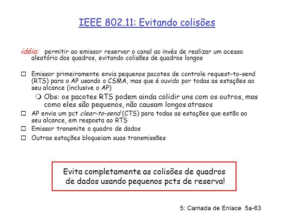 5: Camada de Enlace 5a-63 IEEE 802.11: Evitando colisões idéia: permitir ao emissor reservar o canal ao invés de realizar um acesso aleatório dos quad