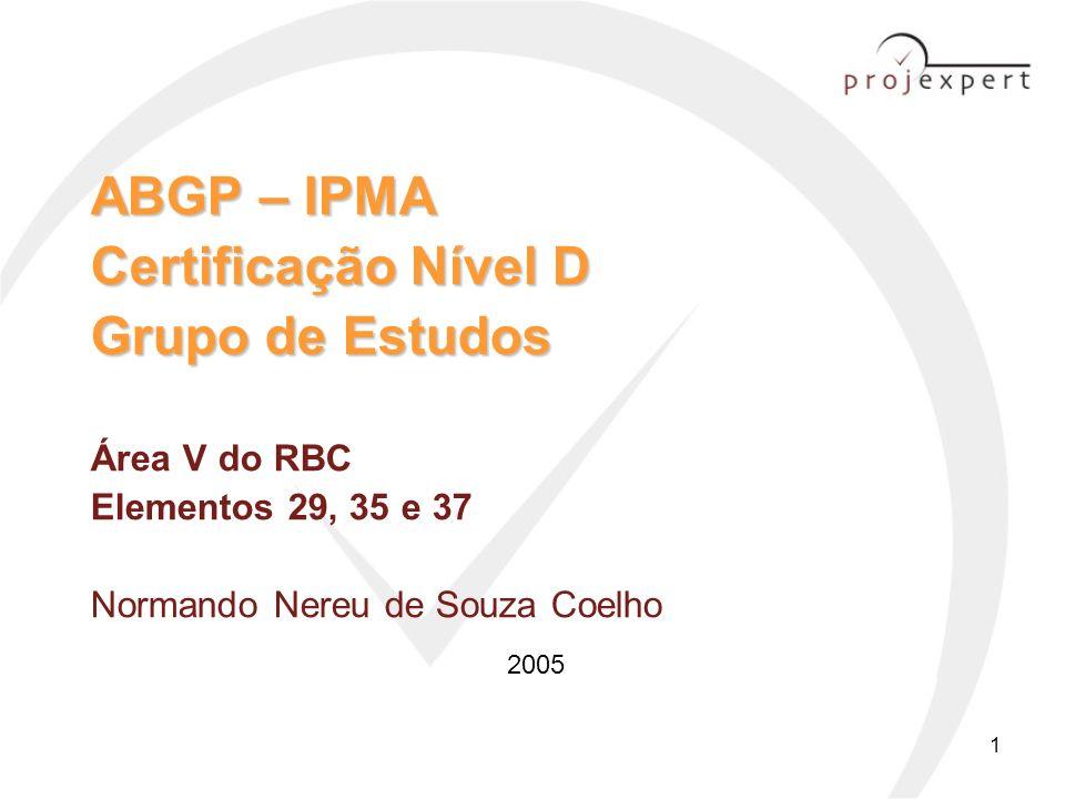 1 ABGP – IPMA Certificação Nível D Grupo de Estudos ABGP – IPMA Certificação Nível D Grupo de Estudos Área V do RBC Elementos 29, 35 e 37 Normando Ner