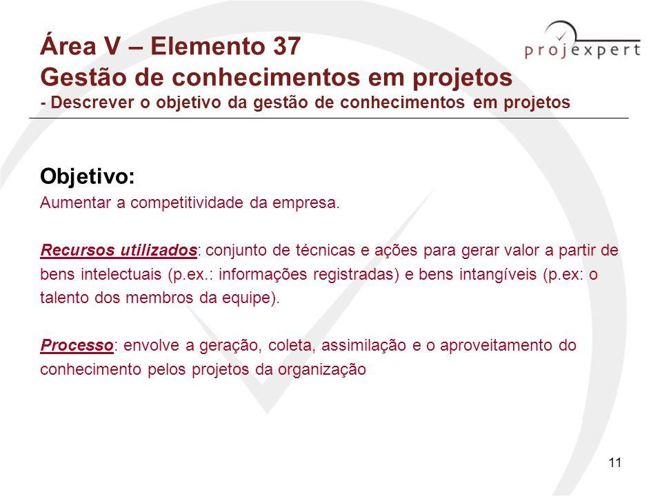 11 Área V – Elemento 37 Gestão de conhecimentos em projetos - Descrever o objetivo da gestão de conhecimentos em projetos Objetivo: Aumentar a competi