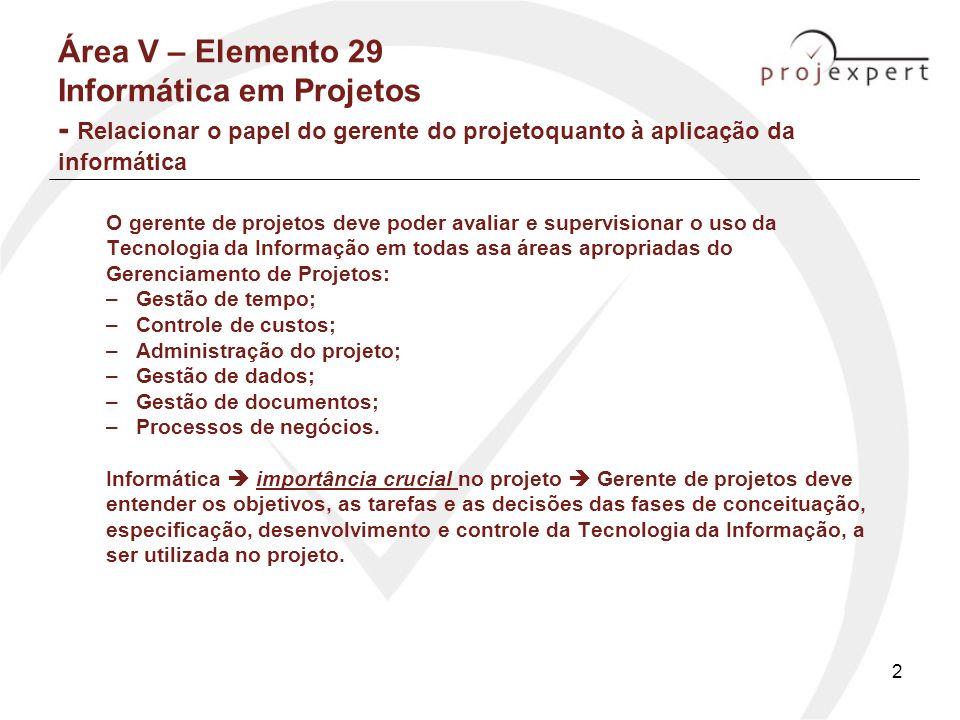 3 Área V – Elemento 29 Informática em Projetos - Relacionar o papel do gerente do projeto quanto à aplicação da informática (2) Importante: O gerente de projetos deve lembrar que: Softwares são de uso múltiplo: - Configurar o produto - Monitorar a montagem / fabricação O que interessa: - Rede - Cronograma - Relatório de tempo, recursos e custos (Thiry-Cherques, pg.