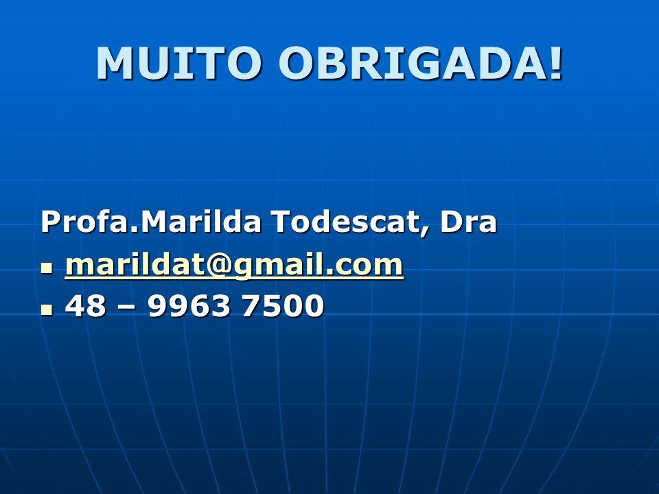 MUITO OBRIGADA! Profa.Marilda Todescat, Dra marildat@gmail.com marildat@gmail.com marildat@gmail.com 48 – 9963 7500 48 – 9963 7500