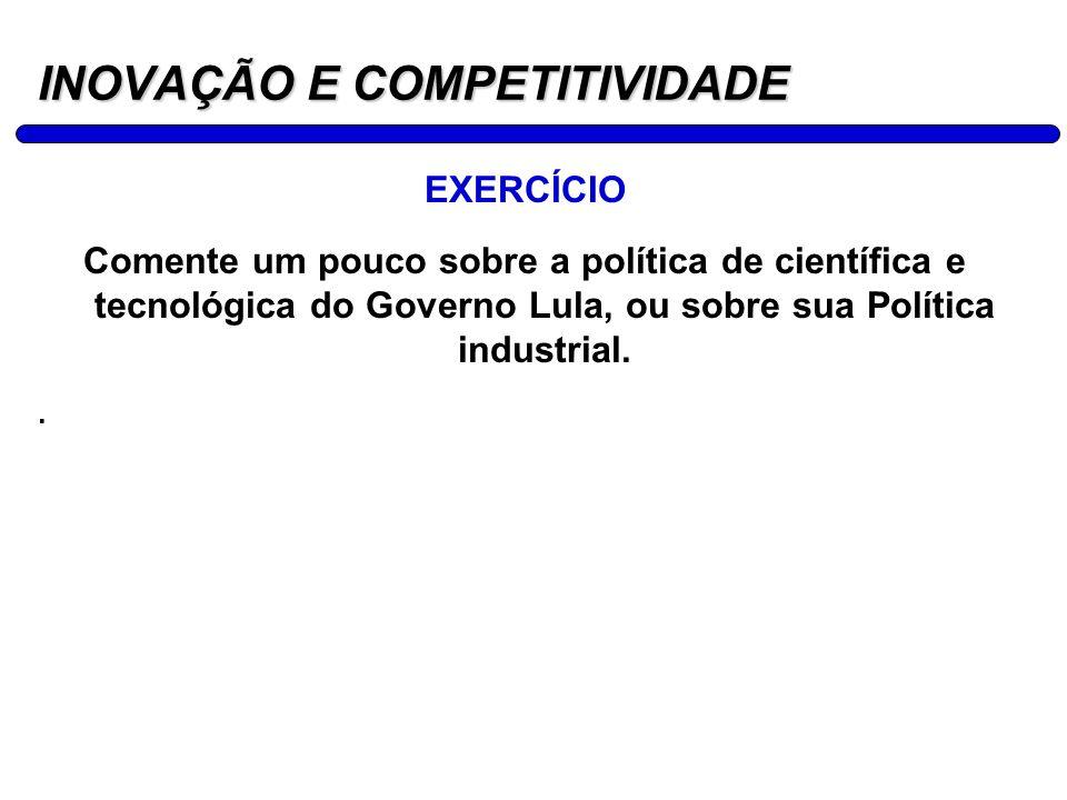 16 INOVAÇÃO E COMPETITIVIDADE EXERCÍCIO Comente um pouco sobre a política de científica e tecnológica do Governo Lula, ou sobre sua Política industria