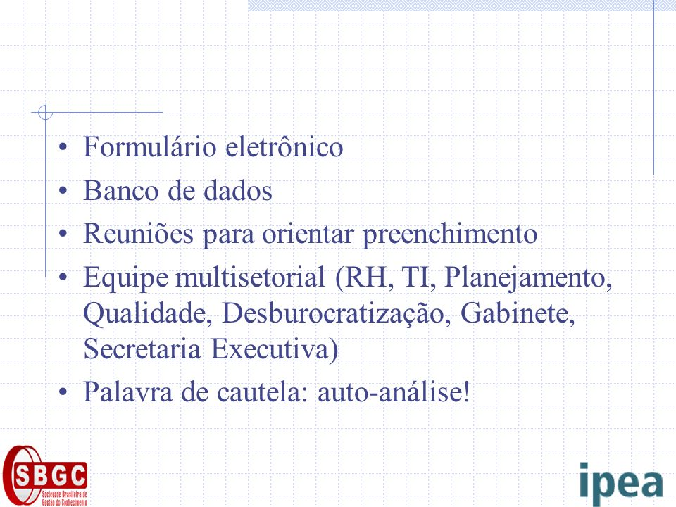 Formulário eletrônico Banco de dados Reuniões para orientar preenchimento Equipe multisetorial (RH, TI, Planejamento, Qualidade, Desburocratização, Gabinete, Secretaria Executiva) Palavra de cautela: auto-análise!