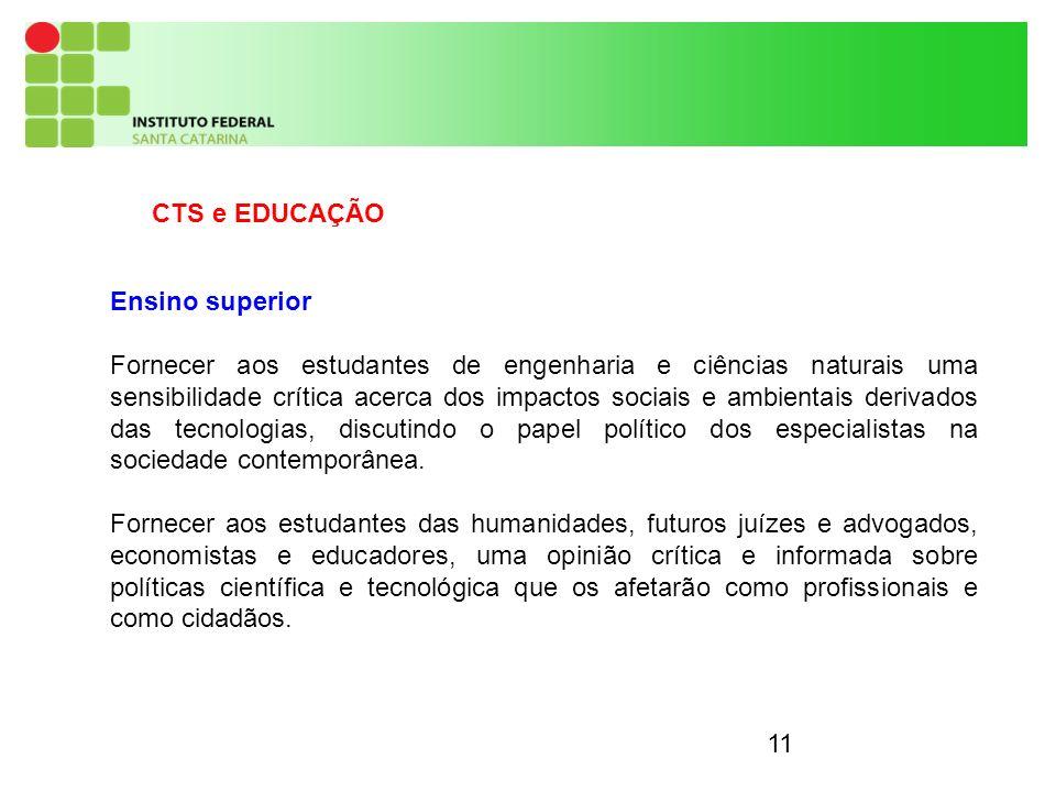 11 CTS e EDUCAÇÃO Ensino superior Fornecer aos estudantes de engenharia e ciências naturais uma sensibilidade crítica acerca dos impactos sociais e ambientais derivados das tecnologias, discutindo o papel político dos especialistas na sociedade contemporânea.