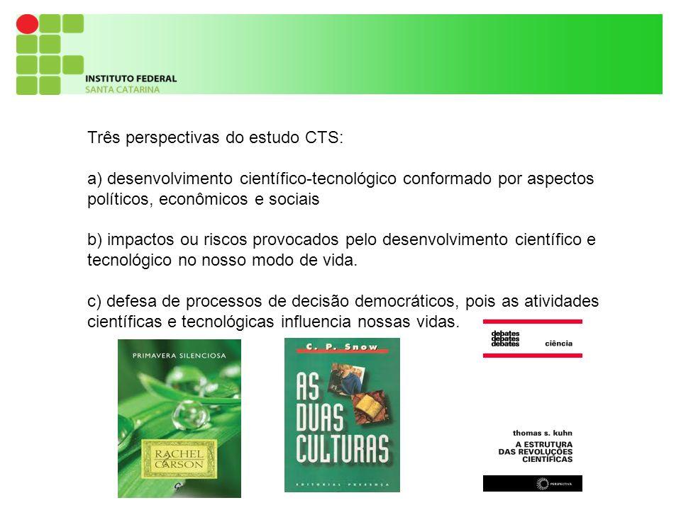9 Três perspectivas do estudo CTS: a) desenvolvimento científico-tecnológico conformado por aspectos políticos, econômicos e sociais b) impactos ou riscos provocados pelo desenvolvimento científico e tecnológico no nosso modo de vida.