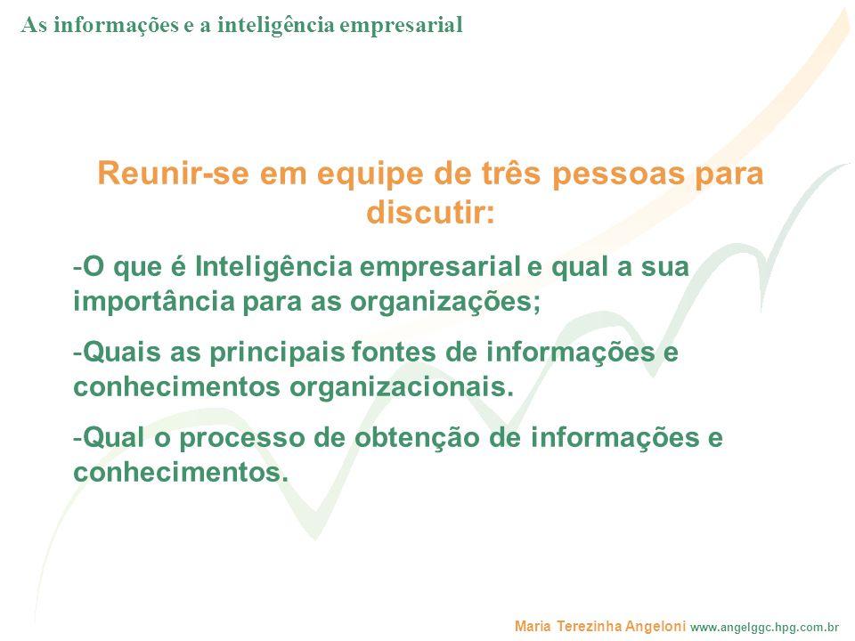 Maria Terezinha Angeloni www.angelggc.hpg.com.br Reunir-se em equipe de três pessoas para discutir: -O que é Inteligência empresarial e qual a sua imp