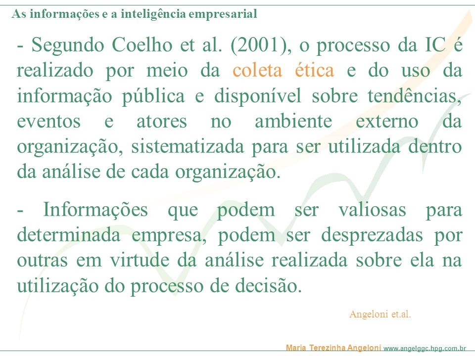 Maria Terezinha Angeloni www.angelggc.hpg.com.br Combs; Moorhead (1993) compreendem a inteligência competitiva como a seleção, coleção, interpretação e distribuição da informação publicamente segura que possui importância estratégica.