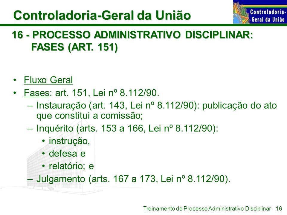 Controladoria-Geral da União Treinamento de Processo Administrativo Disciplinar 16 - PROCESSO ADMINISTRATIVO DISCIPLINAR: FASES (ART. 151) Fluxo Geral
