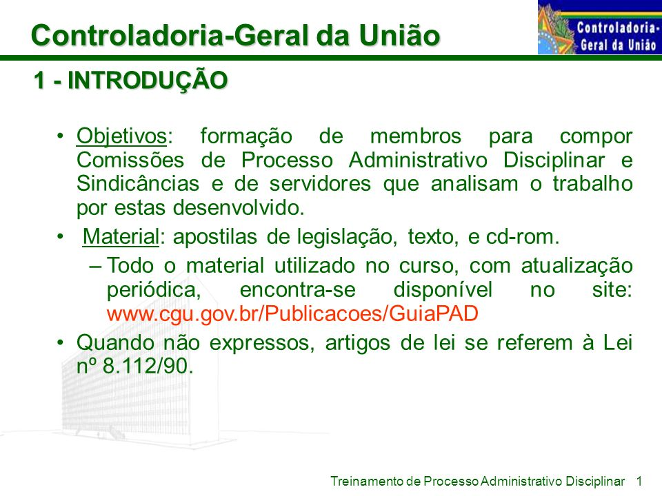 Controladoria-Geral da União Treinamento de Processo Administrativo Disciplinar 1 - INTRODUÇÃO Objetivos: formação de membros para compor Comissões de
