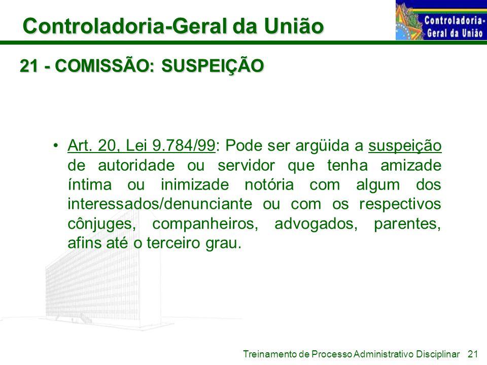 Controladoria-Geral da União Treinamento de Processo Administrativo Disciplinar 21 - COMISSÃO: SUSPEIÇÃO Art. 20, Lei 9.784/99: Pode ser argüida a sus