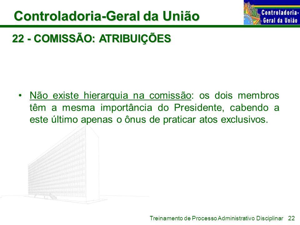 Controladoria-Geral da União Treinamento de Processo Administrativo Disciplinar 22 - COMISSÃO: ATRIBUIÇÕES Não existe hierarquia na comissão: os dois