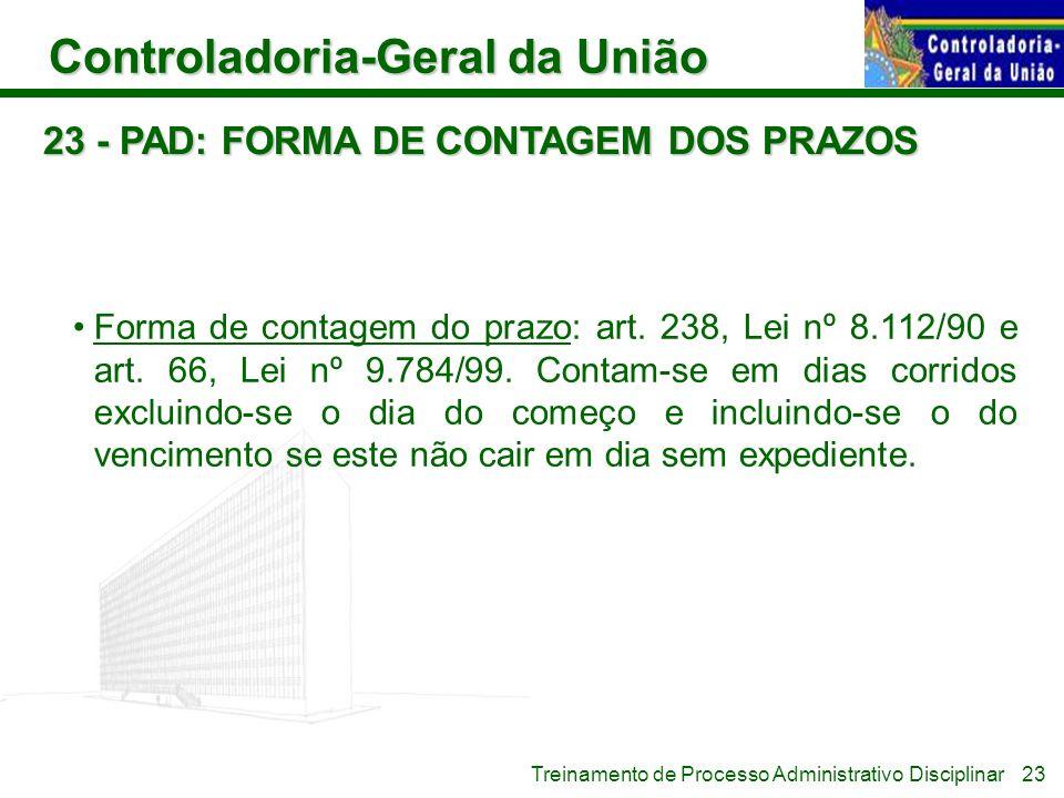 Controladoria-Geral da União Treinamento de Processo Administrativo Disciplinar 23 - PAD: FORMA DE CONTAGEM DOS PRAZOS Forma de contagem do prazo: art