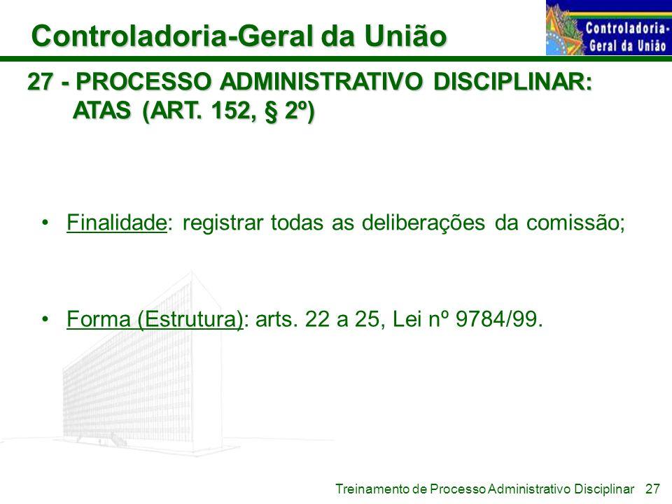 Controladoria-Geral da União Treinamento de Processo Administrativo Disciplinar 27 - PROCESSO ADMINISTRATIVO DISCIPLINAR: ATAS (ART. 152, § 2º) Finali