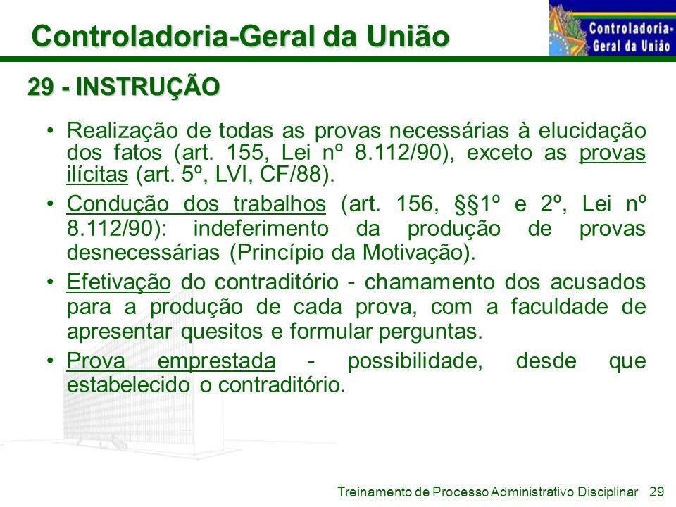 Controladoria-Geral da União Treinamento de Processo Administrativo Disciplinar 29 - INSTRUÇÃO Realização de todas as provas necessárias à elucidação