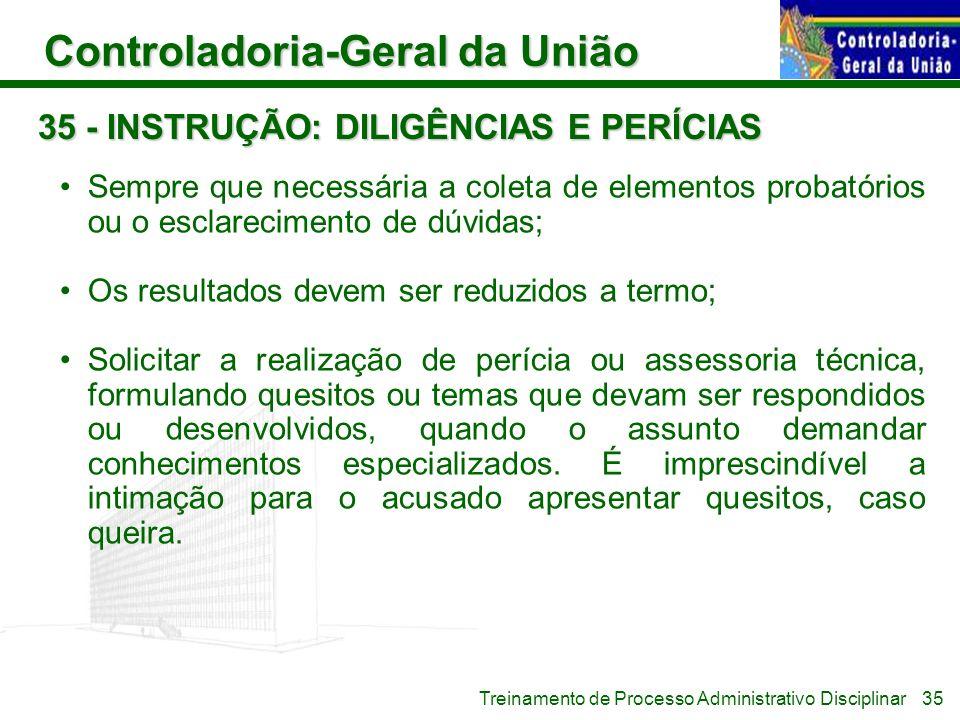 Controladoria-Geral da União Treinamento de Processo Administrativo Disciplinar 35 - INSTRUÇÃO: DILIGÊNCIAS E PERÍCIAS Sempre que necessária a coleta
