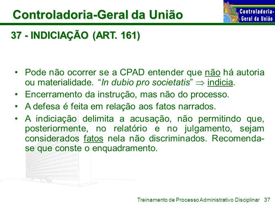 Controladoria-Geral da União Treinamento de Processo Administrativo Disciplinar 37 - INDICIAÇÃO (ART. 161) Pode não ocorrer se a CPAD entender que não