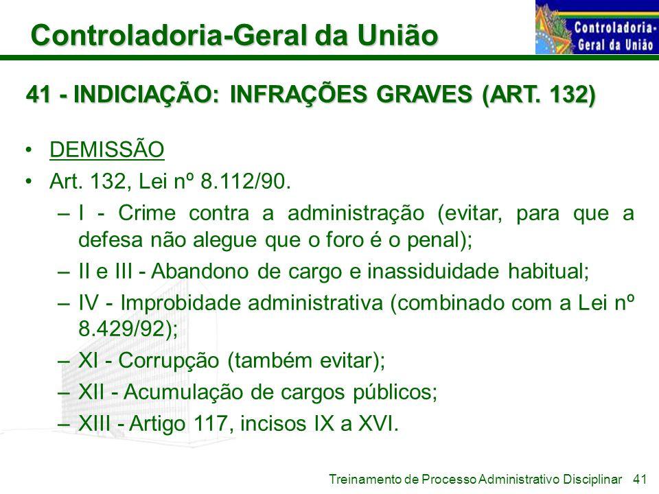 Controladoria-Geral da União Treinamento de Processo Administrativo Disciplinar 41 - INDICIAÇÃO: INFRAÇÕES GRAVES (ART. 132) DEMISSÃO Art. 132, Lei nº