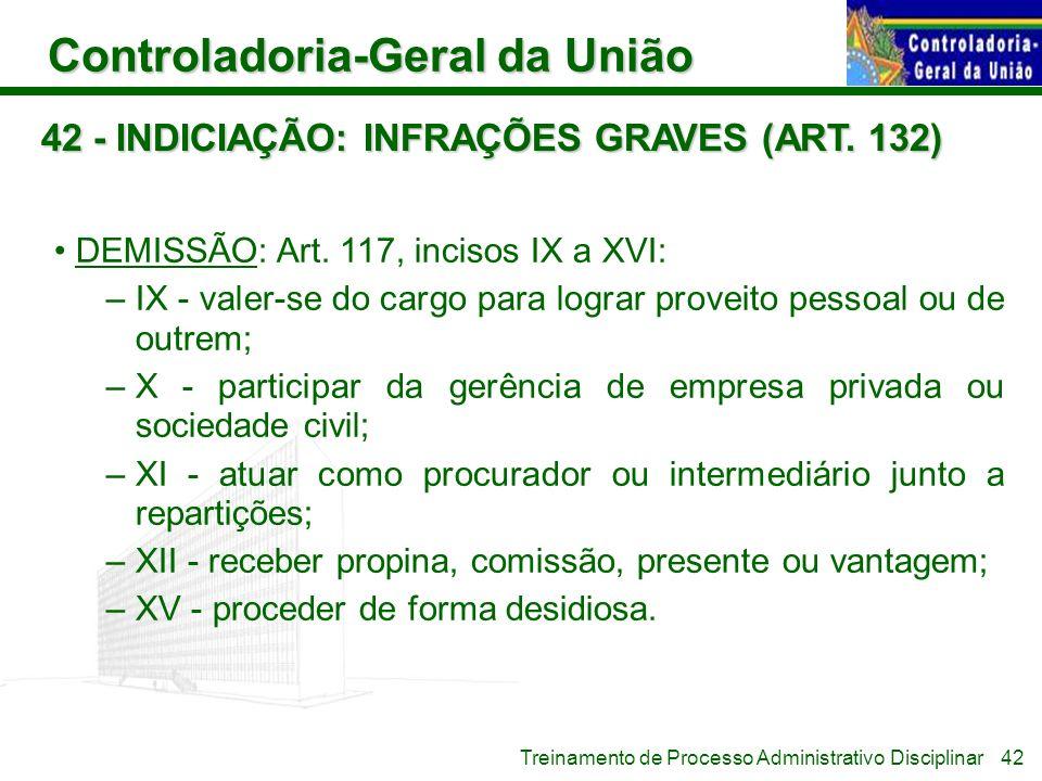 Controladoria-Geral da União Treinamento de Processo Administrativo Disciplinar 42 - INDICIAÇÃO: INFRAÇÕES GRAVES (ART. 132) DEMISSÃO: Art. 117, incis