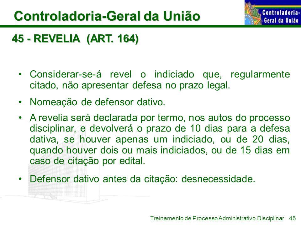 Controladoria-Geral da União Treinamento de Processo Administrativo Disciplinar 45 - REVELIA (ART. 164) Considerar-se-á revel o indiciado que, regular