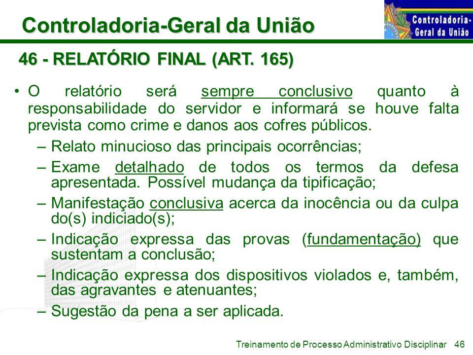 Controladoria-Geral da União Treinamento de Processo Administrativo Disciplinar 46 - RELATÓRIO FINAL (ART. 165) O relatório será sempre conclusivo qua