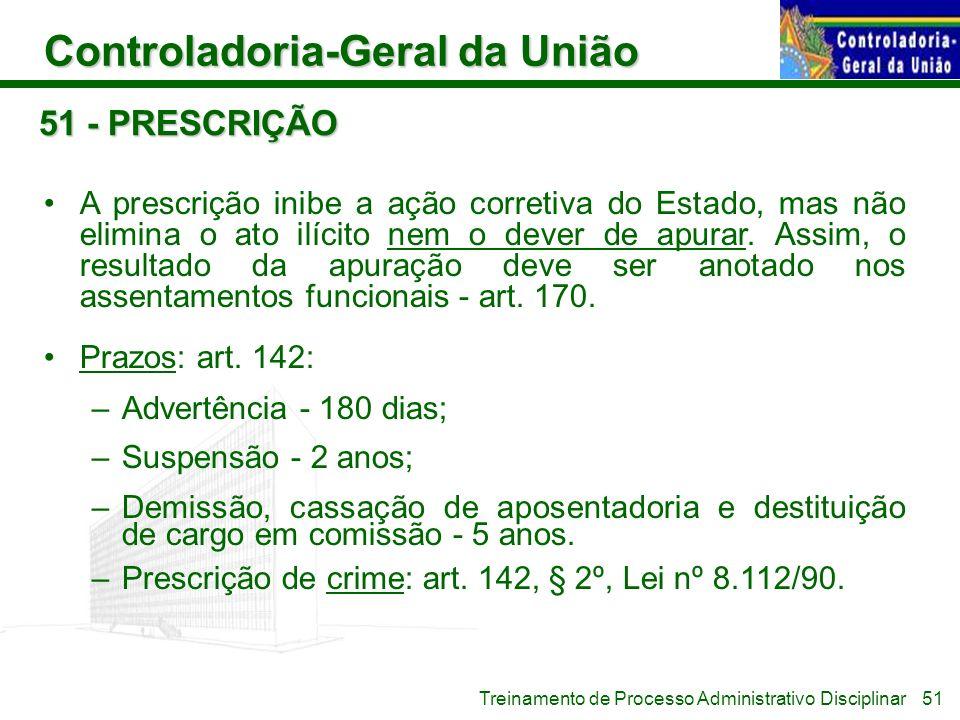 Controladoria-Geral da União Treinamento de Processo Administrativo Disciplinar 51 - PRESCRIÇÃO A prescrição inibe a ação corretiva do Estado, mas não