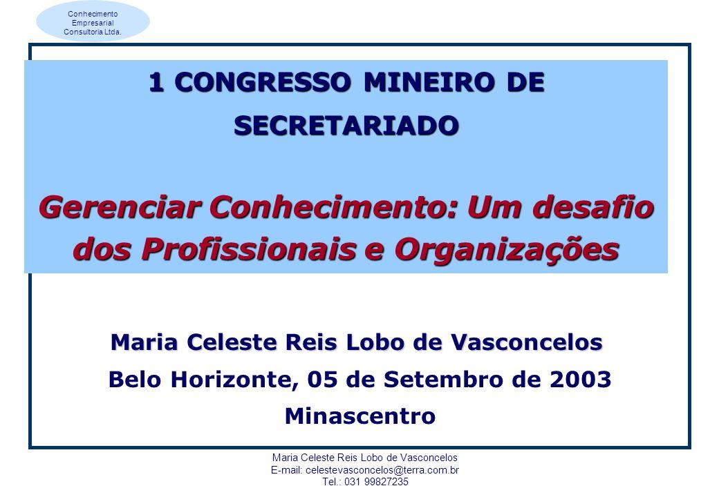 Conhecimento Empresarial Consultoria Ltda. Maria Celeste Reis Lobo de Vasconcelos E-mail: celestevasconcelos@terra.com.br Tel.: 031 99827235 Maria Cel