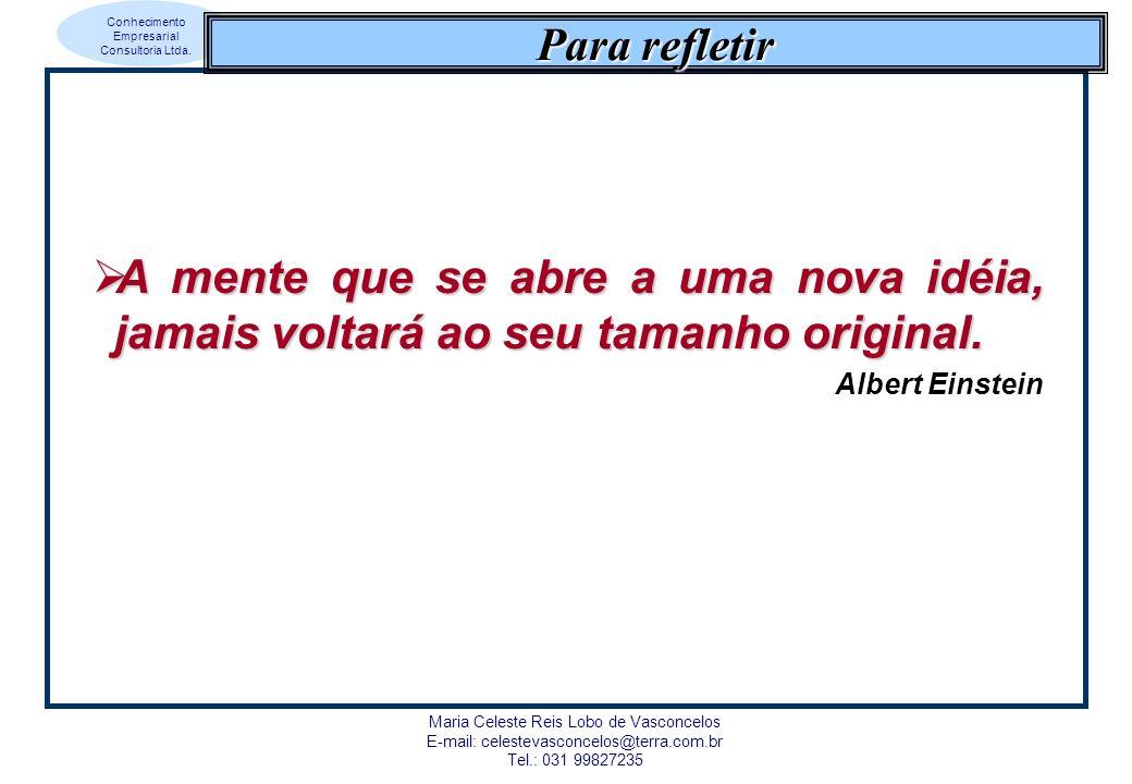 Conhecimento Empresarial Consultoria Ltda. Maria Celeste Reis Lobo de Vasconcelos E-mail: celestevasconcelos@terra.com.br Tel.: 031 99827235 Para refl