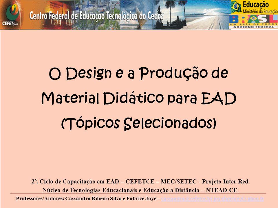 O Design e a Produção de Material Didático para EAD (Tópicos Selecionados) 2º. Ciclo de Capacitação em EAD – CEFETCE – MEC/SETEC - Projeto Inter-Red N
