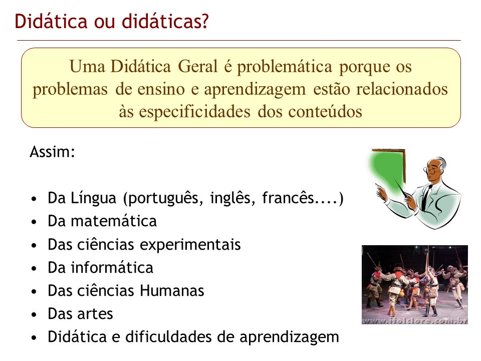 Didática ou didáticas? Assim: Da Língua (português, inglês, francês....) Da matemática Das ciências experimentais Da informática Das ciências Humanas