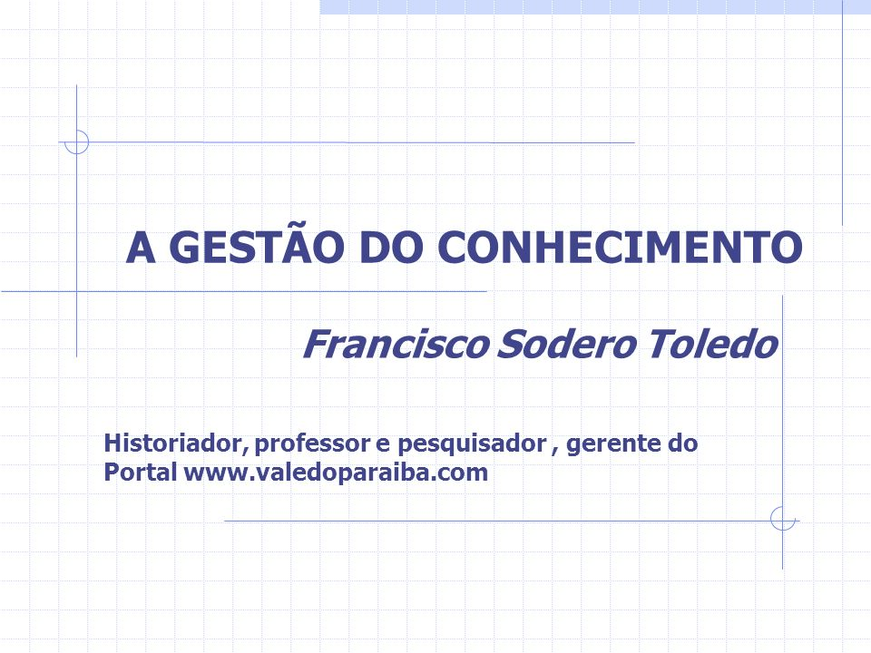 A GESTÃO DO CONHECIMENTO Francisco Sodero Toledo Historiador, professor e pesquisador, gerente do Portal www.valedoparaiba.com