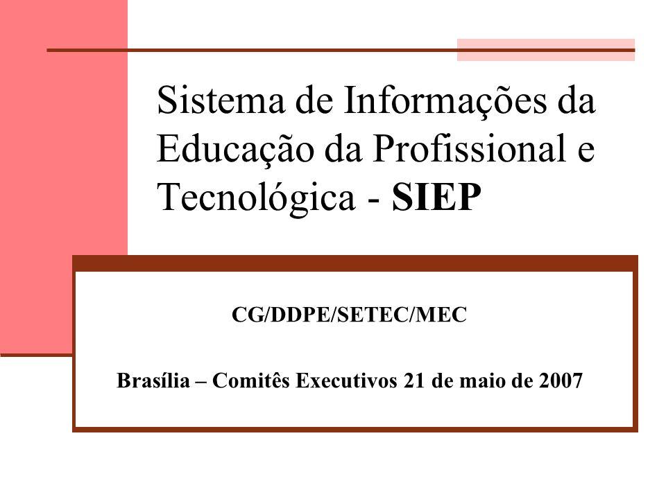 Sistema de Informações da Educação da Profissional e Tecnológica - SIEP CG/DDPE/SETEC/MEC Brasília – Comitês Executivos 21 de maio de 2007