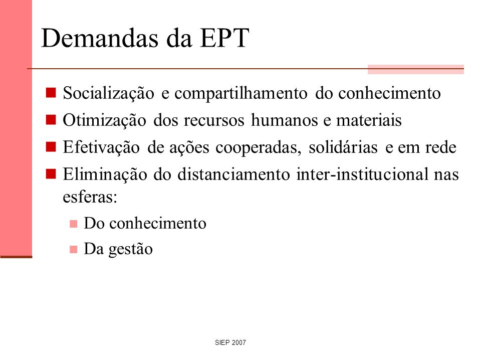 SIEP 2007 Demandas da EPT Socialização e compartilhamento do conhecimento Otimização dos recursos humanos e materiais Efetivação de ações cooperadas,