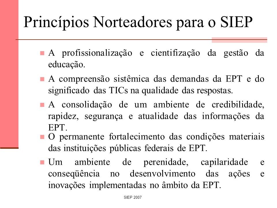 SIEP 2007 Princípios Norteadores para o SIEP A profissionalização e cientifização da gestão da educação. A compreensão sistêmica das demandas da EPT e