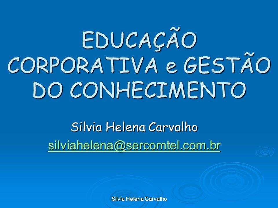 Silvia Helena Carvalho EDUCAÇÃO CORPORATIVA e GESTÃO DO CONHECIMENTO Silvia Helena Carvalho silviahelena@sercomtel.com.br