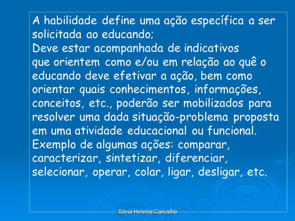 Silvia Helena Carvalho A habilidade define uma ação específica a ser solicitada ao educando; Deve estar acompanhada de indicativos que orientem como e