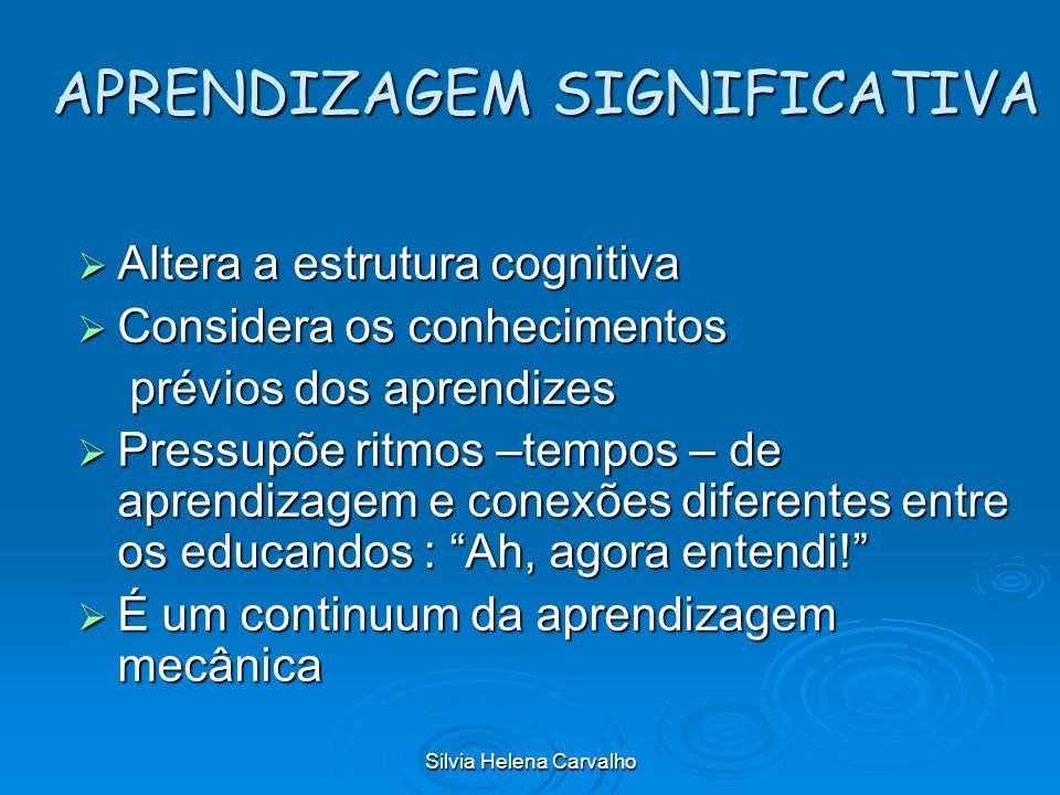 Silvia Helena Carvalho APRENDIZAGEM SIGNIFICATIVA Altera a estrutura cognitiva Altera a estrutura cognitiva Considera os conhecimentos Considera os co