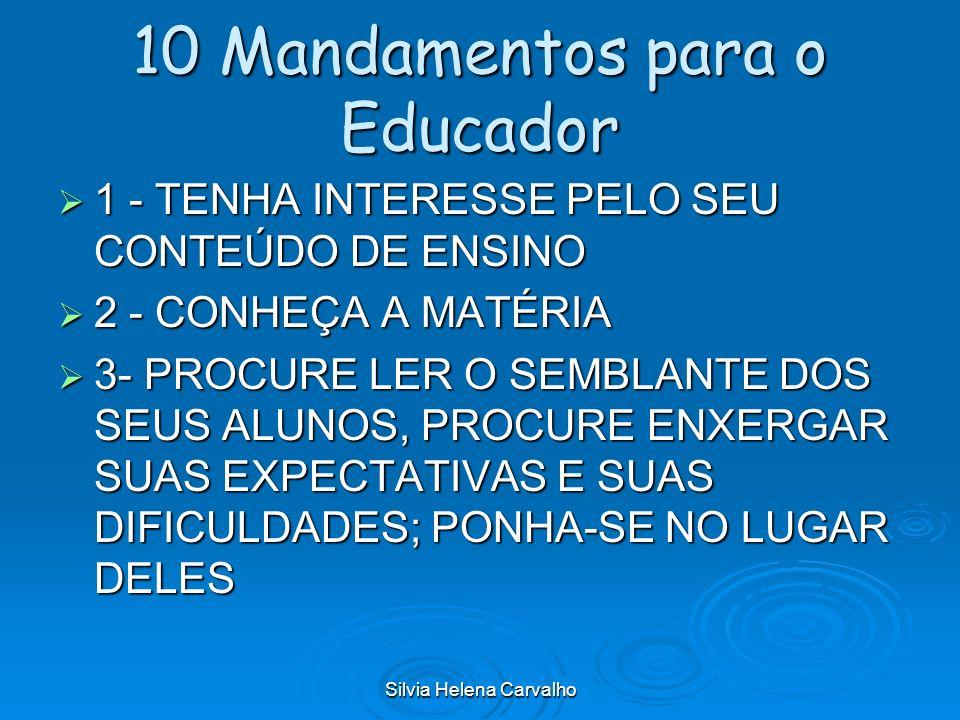 Silvia Helena Carvalho 10 Mandamentos para o Educador 1 - TENHA INTERESSE PELO SEU CONTEÚDO DE ENSINO 1 - TENHA INTERESSE PELO SEU CONTEÚDO DE ENSINO